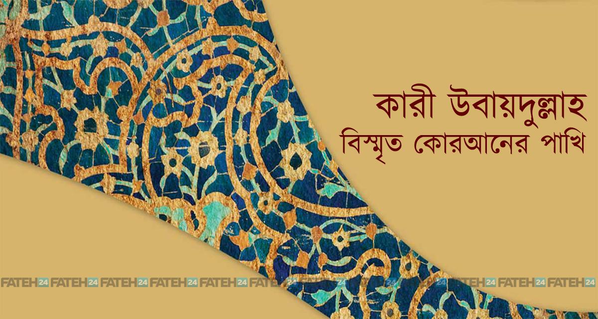 কারী উবায়দুল্লাহ: বিস্মৃত কোরআনের পাখি